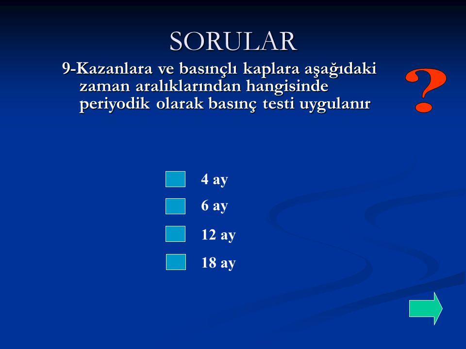 SORULAR 9-Kazanlara ve basınçlı kaplara aşağıdaki zaman aralıklarından hangisinde periyodik olarak basınç testi uygulanır.