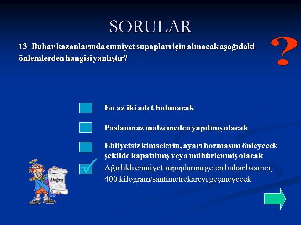 SORULAR 13- Buhar kazanlarında emniyet supapları için alınacak aşağıdaki önlemlerden hangisi yanlıştır