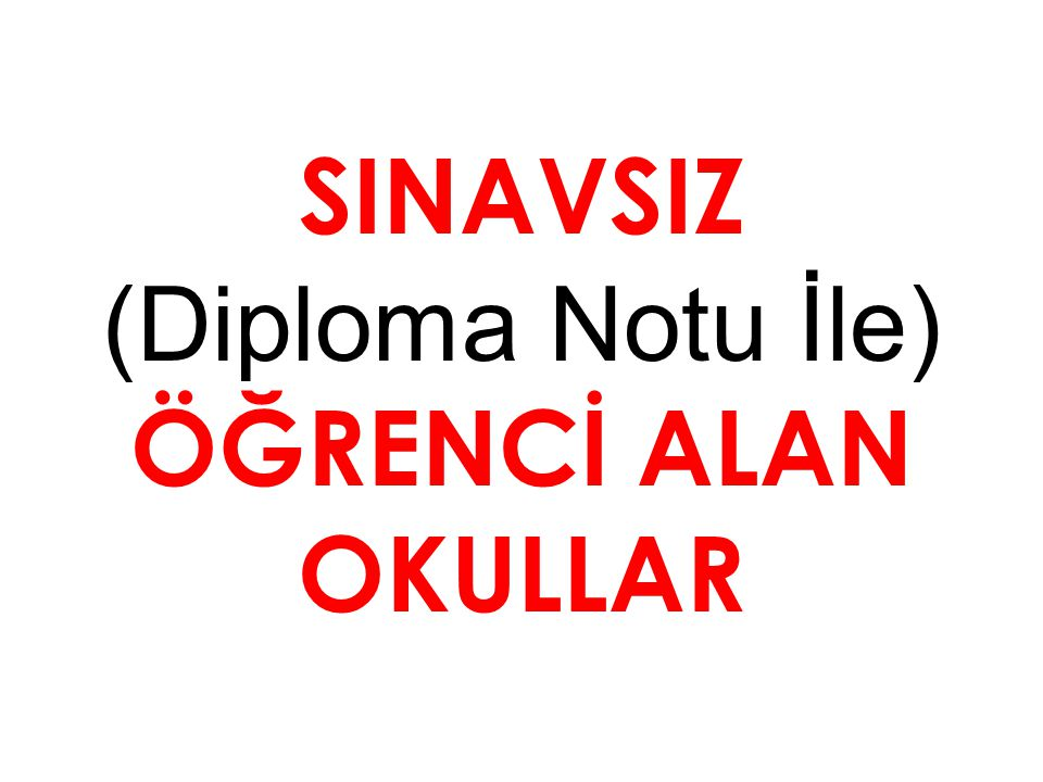 SINAVSIZ (Diploma Notu İle) ÖĞRENCİ ALAN OKULLAR