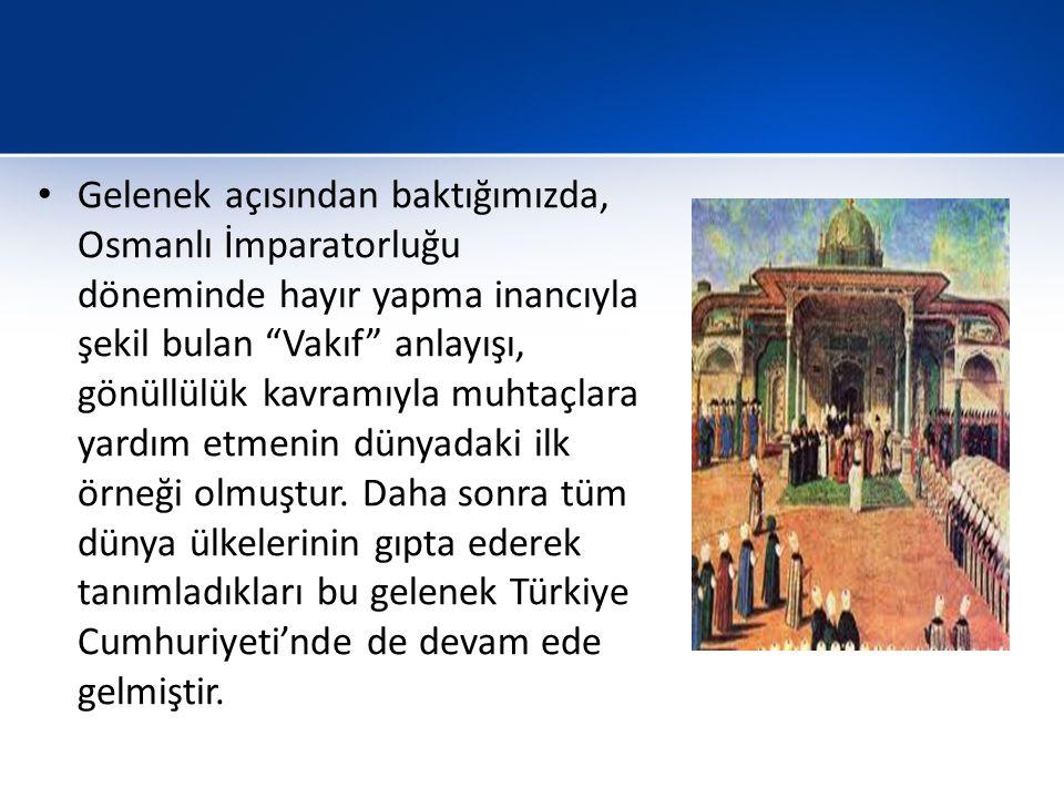 Gelenek açısından baktığımızda, Osmanlı İmparatorluğu döneminde hayır yapma inancıyla şekil bulan Vakıf anlayışı, gönüllülük kavramıyla muhtaçlara yardım etmenin dünyadaki ilk örneği olmuştur.