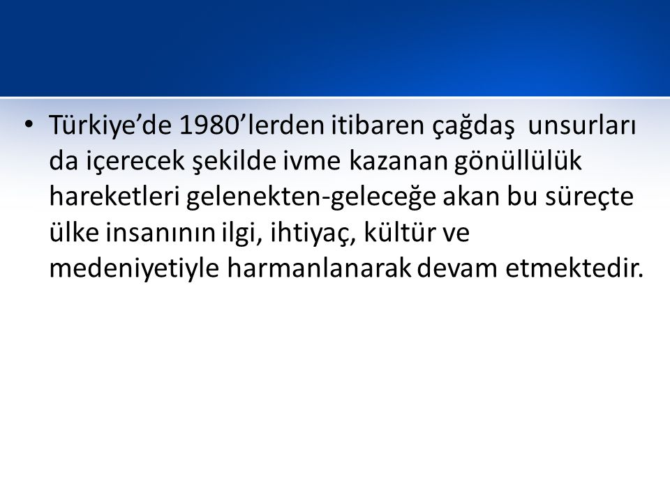 Türkiye'de 1980'lerden itibaren çağdaş unsurları da içerecek şekilde ivme kazanan gönüllülük hareketleri gelenekten-geleceğe akan bu süreçte ülke insanının ilgi, ihtiyaç, kültür ve medeniyetiyle harmanlanarak devam etmektedir.