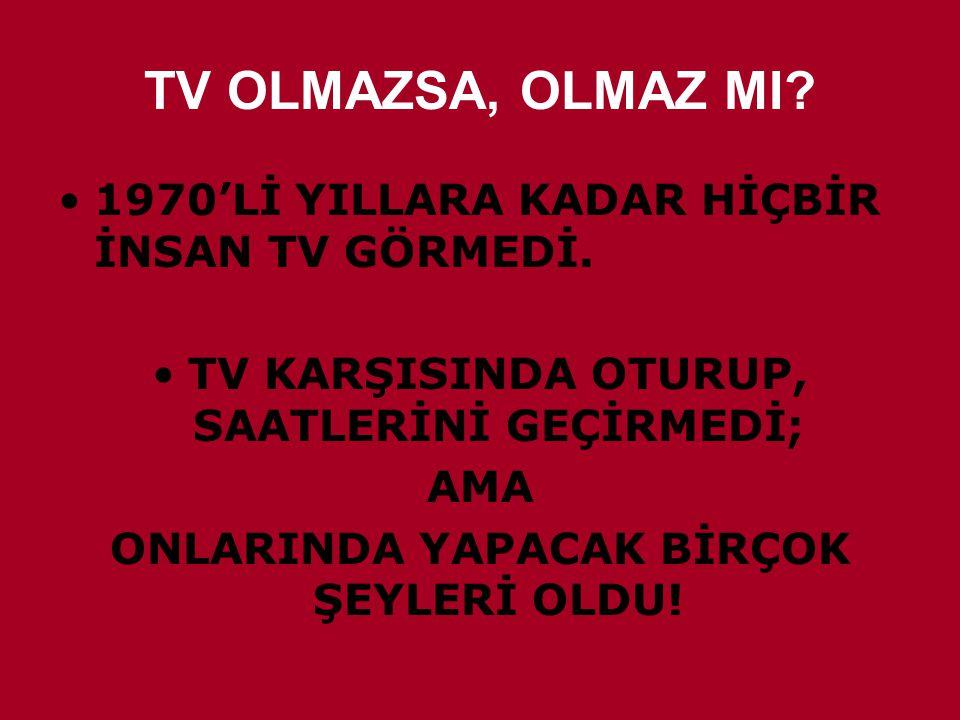 TV OLMAZSA, OLMAZ MI 1970'Lİ YILLARA KADAR HİÇBİR İNSAN TV GÖRMEDİ.
