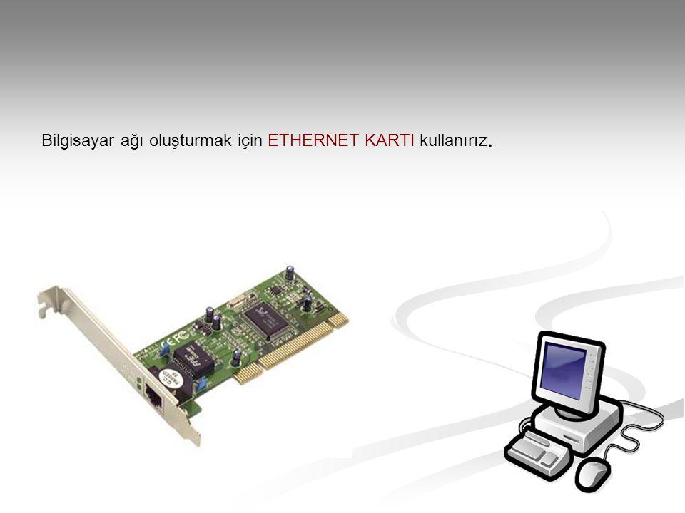 Bilgisayar ağı oluşturmak için ETHERNET KARTI kullanırız.