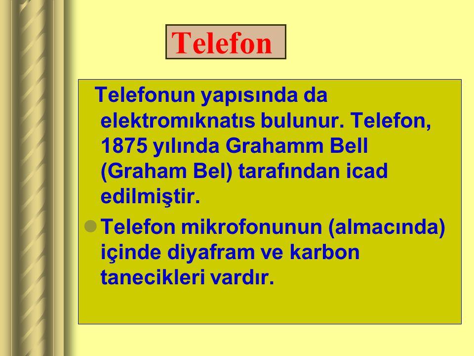 Telefon Telefonun yapısında da elektromıknatıs bulunur. Telefon, 1875 yılında Grahamm Bell (Graham Bel) tarafından icad edilmiştir.