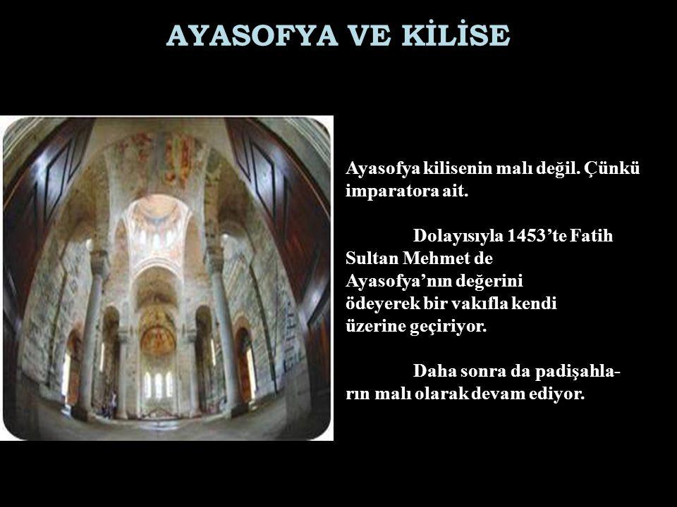 AYASOFYA VE KİLİSE Ayasofya kilisenin malı değil. Çünkü imparatora ait. Dolayısıyla 1453'te Fatih.