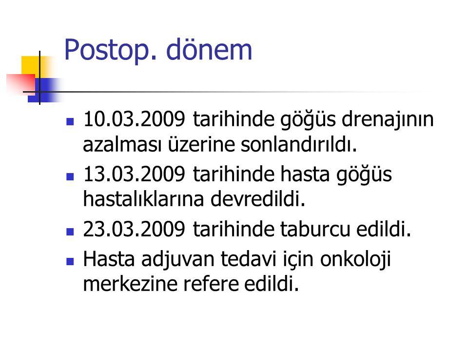 Postop. dönem 10.03.2009 tarihinde göğüs drenajının azalması üzerine sonlandırıldı. 13.03.2009 tarihinde hasta göğüs hastalıklarına devredildi.