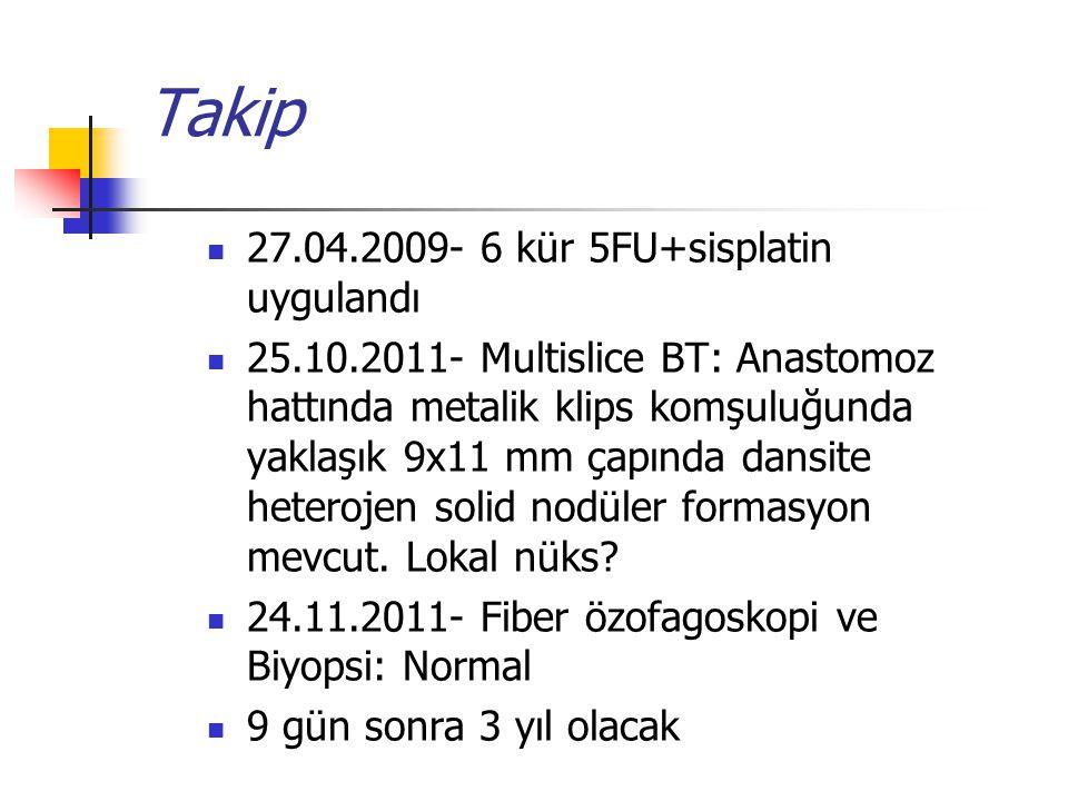 Takip 27.04.2009- 6 kür 5FU+sisplatin uygulandı
