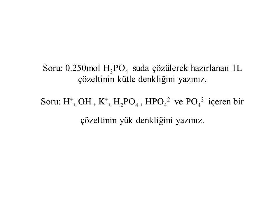 Soru: 0.250mol H3PO4 suda çözülerek hazırlanan 1L çözeltinin kütle denkliğini yazınız.