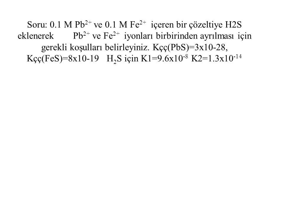 Soru: 0.1 M Pb2+ ve 0.1 M Fe2+ içeren bir çözeltiye H2S eklenerek Pb2+ ve Fe2+ iyonları birbirinden ayrılması için gerekli koşulları belirleyiniz.