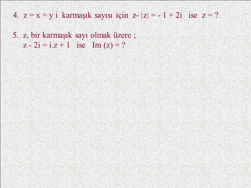4. z = x + y i karmaşık sayısı için z- z = - 1 + 2i ise z =