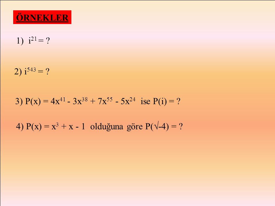 ÖRNEKLER 1) i21 = . 2) i543 = . 3) P(x) = 4x41 - 3x38 + 7x55 - 5x24 ise P(i) = .
