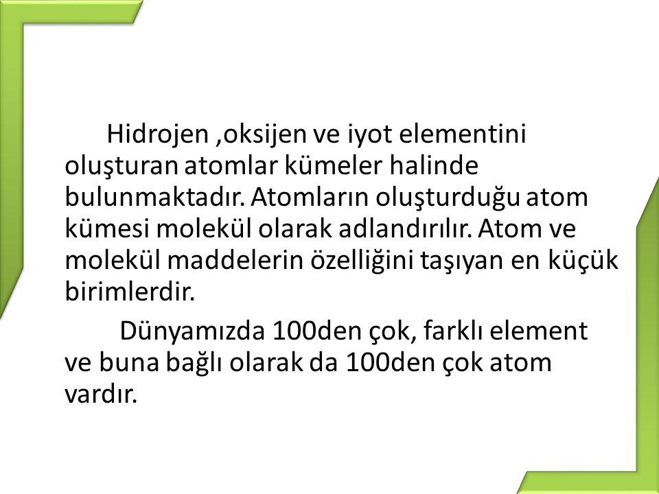Hidrojen ,oksijen ve iyot elementini oluşturan atomlar kümeler halinde bulunmaktadır.
