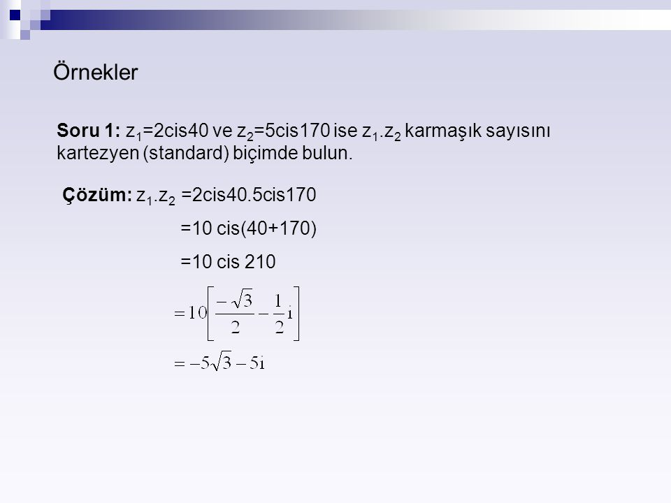 Örnekler Soru 1: z1=2cis40 ve z2=5cis170 ise z1.z2 karmaşık sayısını kartezyen (standard) biçimde bulun.