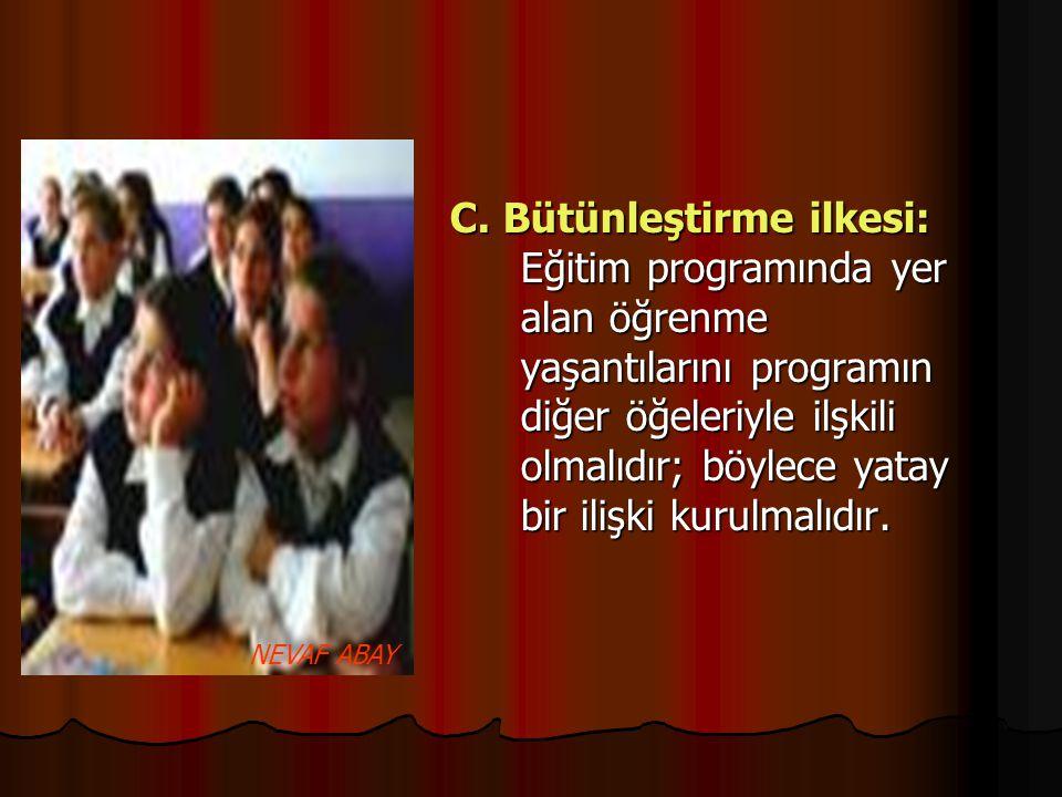 C. Bütünleştirme ilkesi: Eğitim programında yer alan öğrenme yaşantılarını programın diğer öğeleriyle ilşkili olmalıdır; böylece yatay bir ilişki kurulmalıdır.