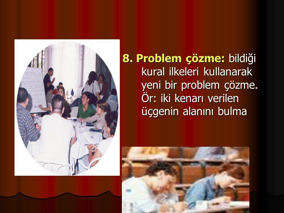 8. Problem çözme: bildiği kural ilkeleri kullanarak yeni bir problem çözme.