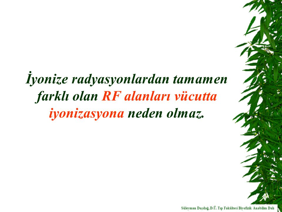 İyonize radyasyonlardan tamamen farklı olan RF alanları vücutta iyonizasyona neden olmaz.