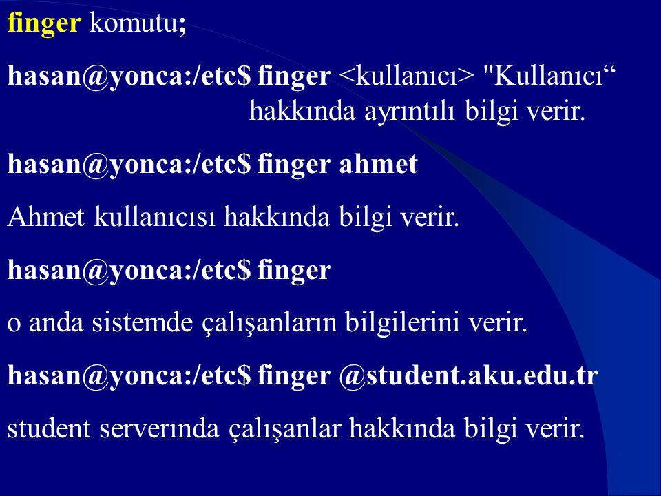 finger komutu; hasan@yonca:/etc$ finger <kullanıcı> Kullanıcı hakkında ayrıntılı bilgi verir. hasan@yonca:/etc$ finger ahmet.