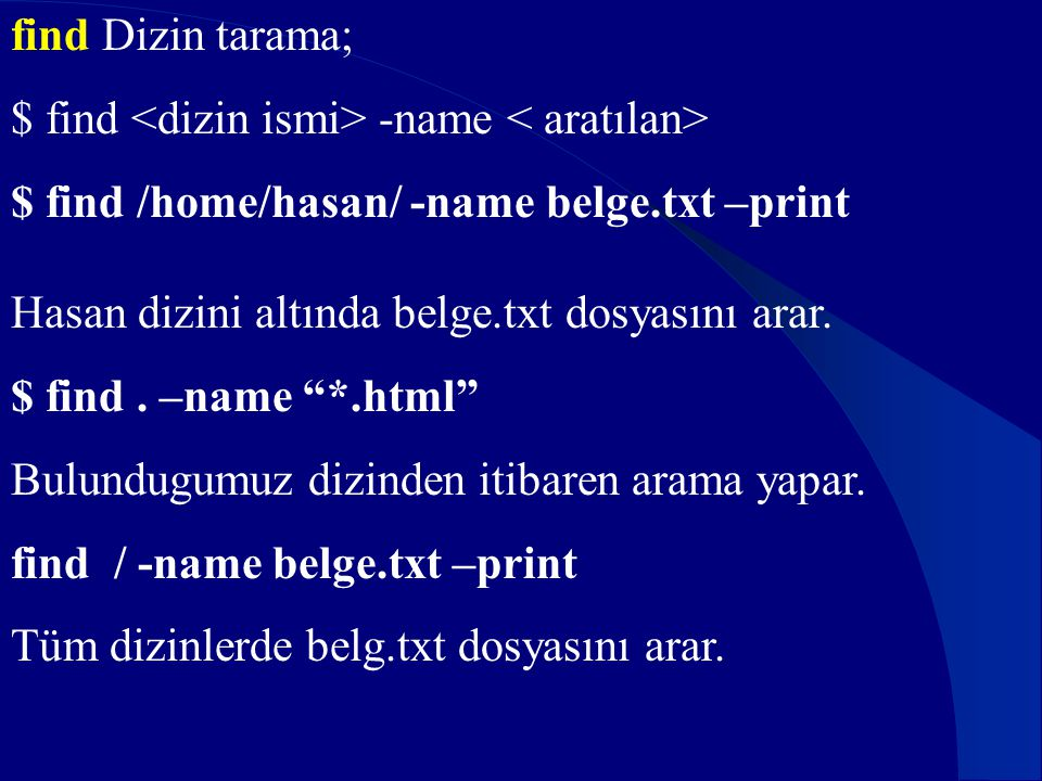 find Dizin tarama; $ find <dizin ismi> -name < aratılan> $ find /home/hasan/ -name belge.txt –print.