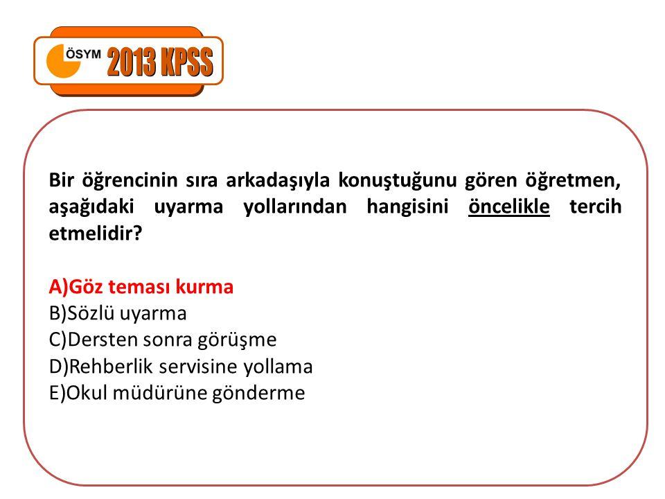 2013 KPSS Bir öğrencinin sıra arkadaşıyla konuştuğunu gören öğretmen, aşağıdaki uyarma yollarından hangisini öncelikle tercih etmelidir