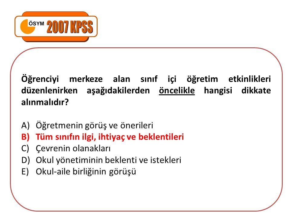 2007 KPSS Öğrenciyi merkeze alan sınıf içi öğretim etkinlikleri düzenlenirken aşağıdakilerden öncelikle hangisi dikkate alınmalıdır