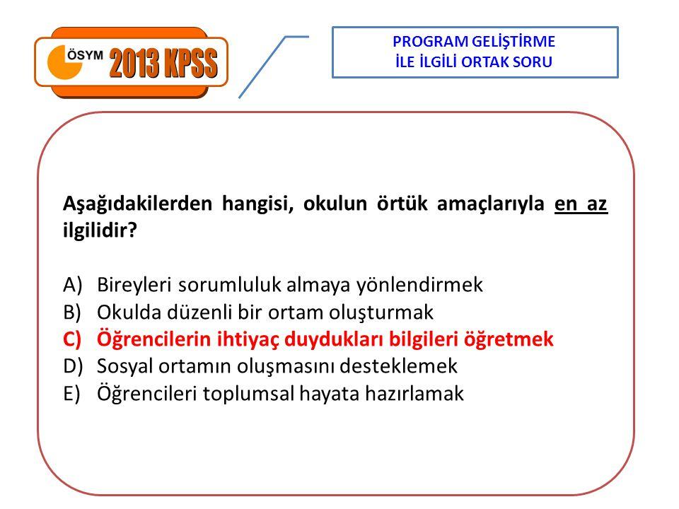 PROGRAM GELİŞTİRME İLE İLGİLİ ORTAK SORU. 2013 KPSS. Aşağıdakilerden hangisi, okulun örtük amaçlarıyla en az ilgilidir