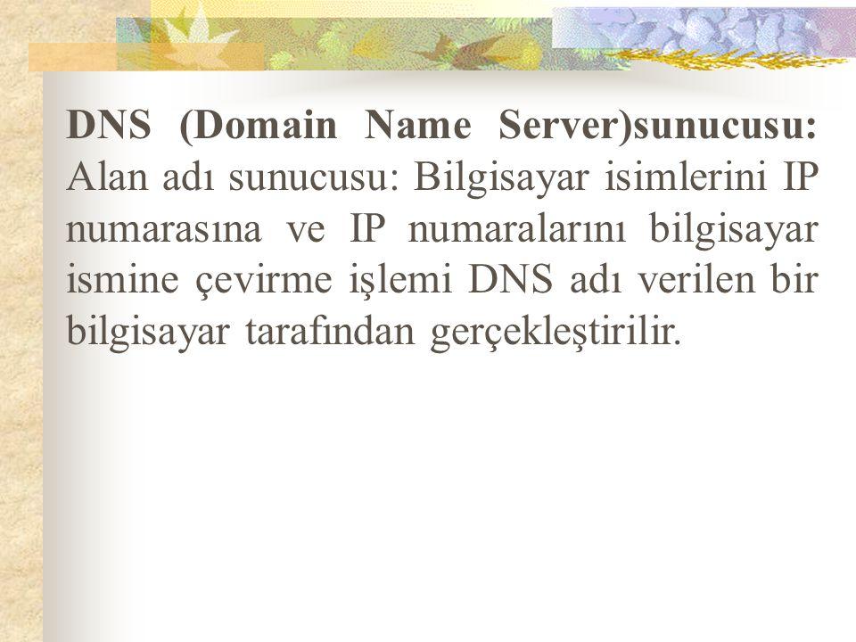 DNS (Domain Name Server)sunucusu: Alan adı sunucusu: Bilgisayar isimlerini IP numarasına ve IP numaralarını bilgisayar ismine çevirme işlemi DNS adı verilen bir bilgisayar tarafından gerçekleştirilir.