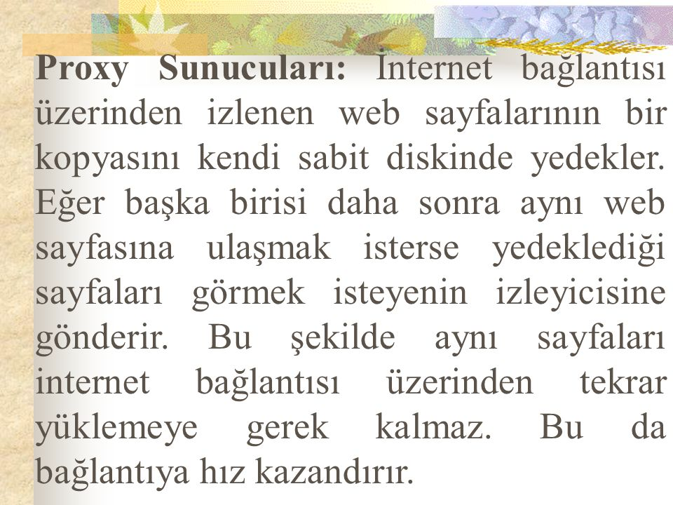 Proxy Sunucuları: İnternet bağlantısı üzerinden izlenen web sayfalarının bir kopyasını kendi sabit diskinde yedekler.