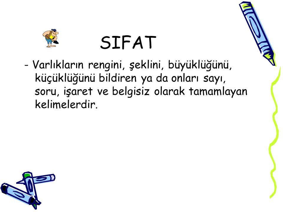 SIFAT - Varlıkların rengini, şeklini, büyüklüğünü, küçüklüğünü bildiren ya da onları sayı, soru, işaret ve belgisiz olarak tamamlayan kelimelerdir.