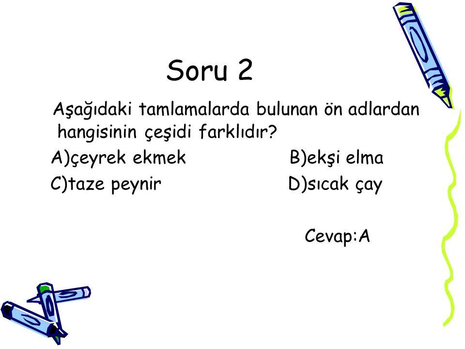 Soru 2 Aşağıdaki tamlamalarda bulunan ön adlardan hangisinin çeşidi farklıdır A)çeyrek ekmek B)ekşi elma.