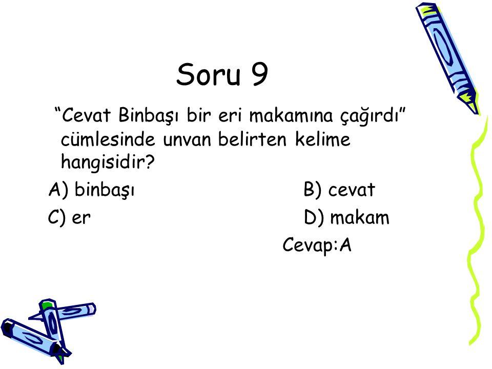 Soru 9 Cevat Binbaşı bir eri makamına çağırdı cümlesinde unvan belirten kelime hangisidir A) binbaşı B) cevat.