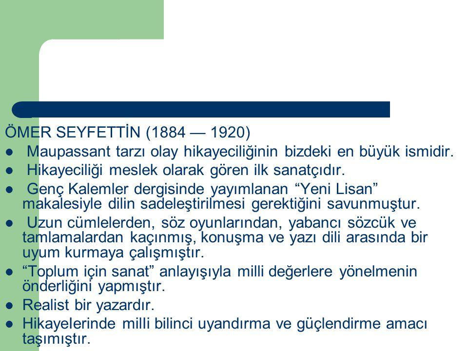ÖMER SEYFETTİN (1884 — 1920) Maupassant tarzı olay hikayeciliğinin bizdeki en büyük ismidir. Hikayeciliği meslek olarak gören ilk sanatçıdır.