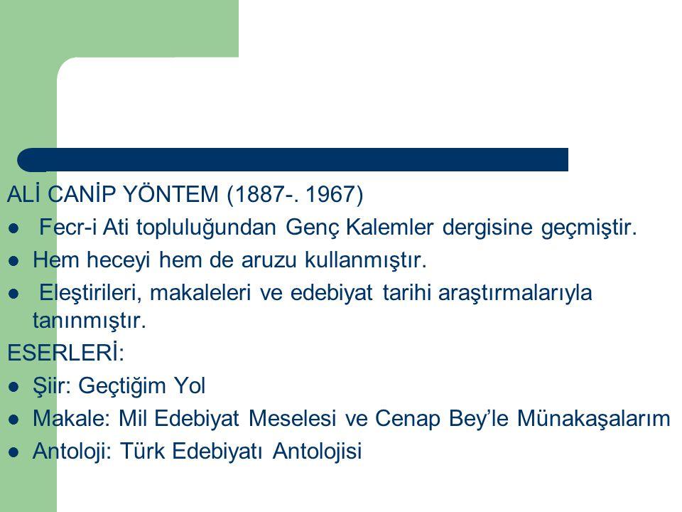 ALİ CANİP YÖNTEM (1887-. 1967) Fecr-i Ati topluluğundan Genç Kalemler dergisine geçmiştir. Hem heceyi hem de aruzu kullanmıştır.
