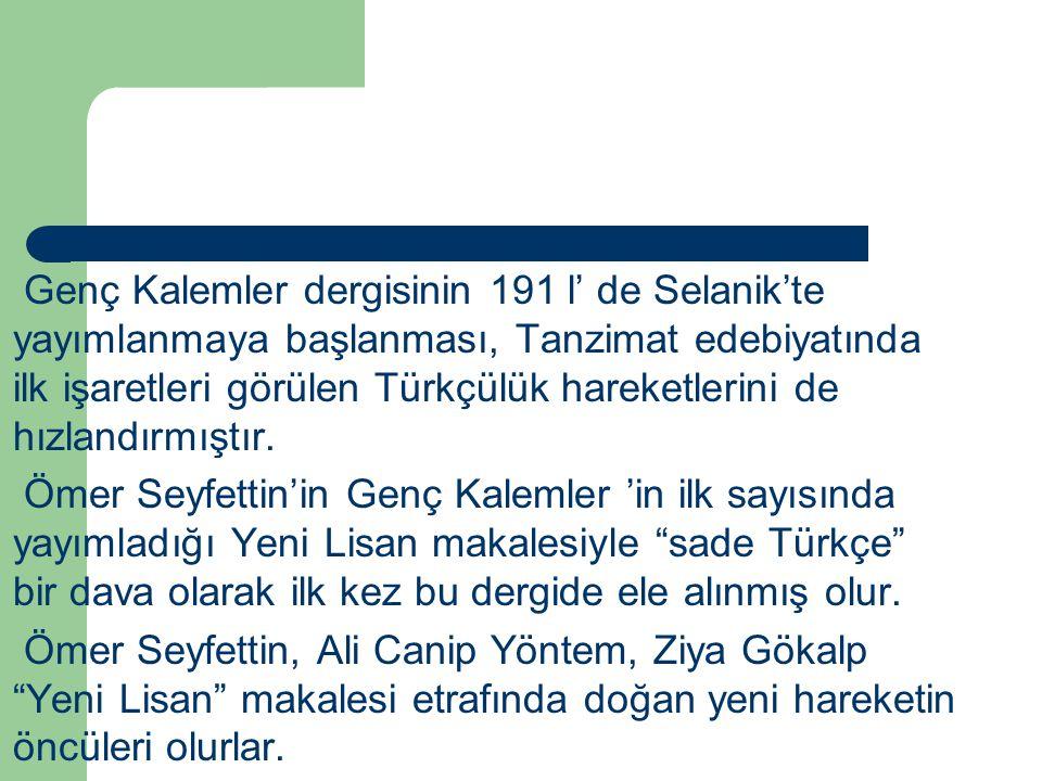 Genç Kalemler dergisinin 191 l' de Selanik'te yayımlanmaya başlanması, Tanzimat edebiyatında ilk işaretleri görülen Türkçülük hareketlerini de hızlandırmıştır.