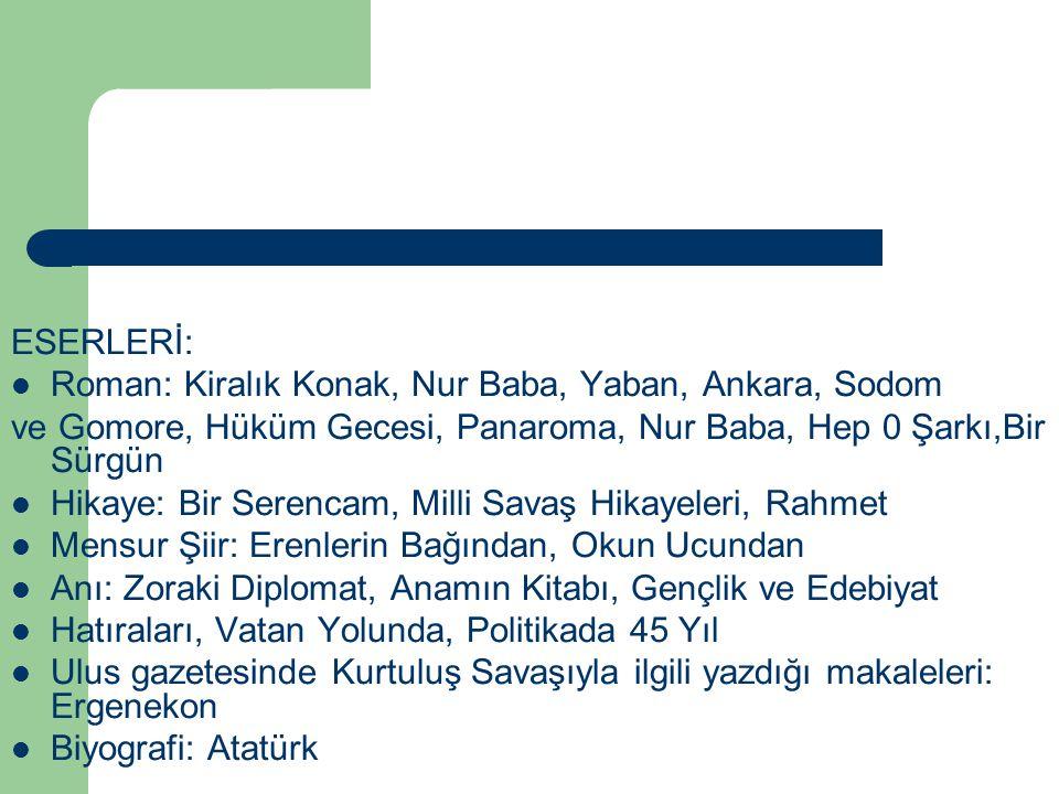 ESERLERİ: Roman: Kiralık Konak, Nur Baba, Yaban, Ankara, Sodom. ve Gomore, Hüküm Gecesi, Panaroma, Nur Baba, Hep 0 Şarkı,Bir Sürgün.