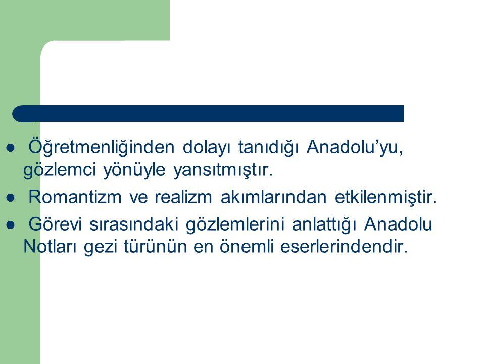 Öğretmenliğinden dolayı tanıdığı Anadolu'yu, gözlemci yönüyle yansıtmıştır.
