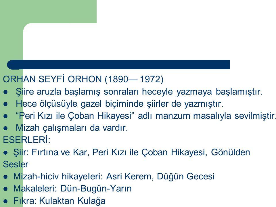 ORHAN SEYFİ ORHON (1890— 1972) Şiire aruzla başlamış sonraları heceyle yazmaya başlamıştır. Hece ölçüsüyle gazel biçiminde şiirler de yazmıştır.