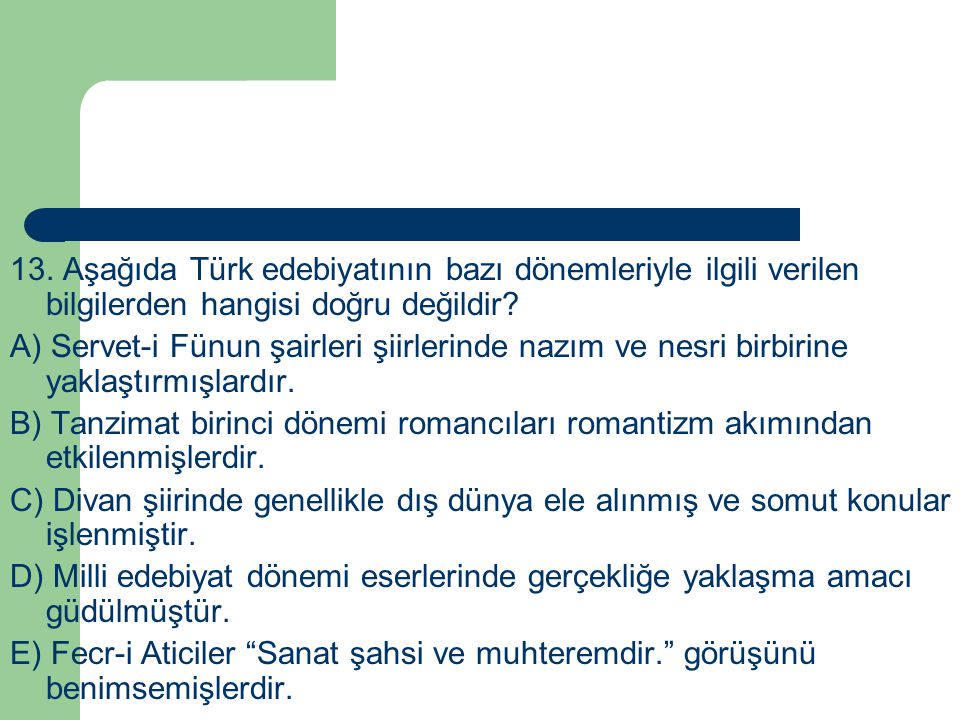 13. Aşağıda Türk edebiyatının bazı dönemleriyle ilgili verilen bilgilerden hangisi doğru değildir