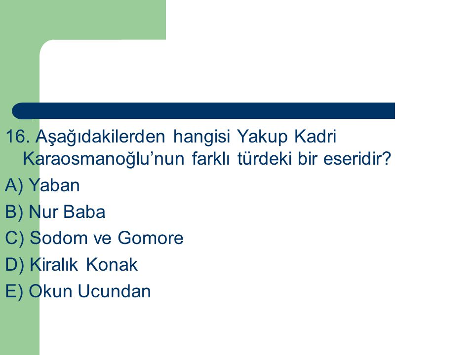 16. Aşağıdakilerden hangisi Yakup Kadri Karaosmanoğlu'nun farklı türdeki bir eseridir