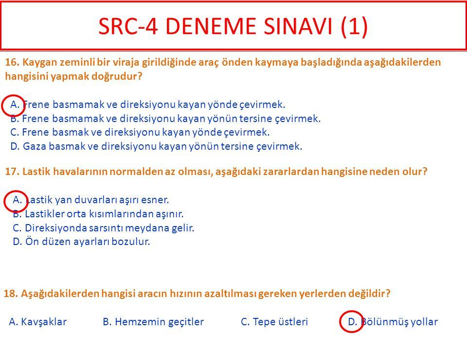 SRC-4 DENEME SINAVI (1) 16. Kaygan zeminli bir viraja girildiğinde araç önden kaymaya başladığında aşağıdakilerden hangisini yapmak doğrudur