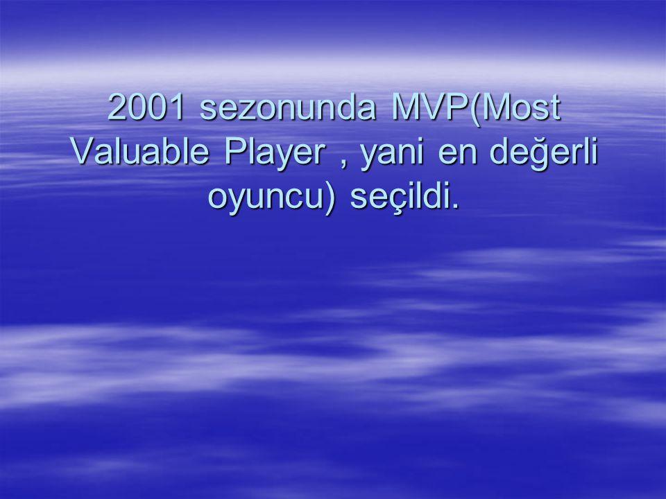 2001 sezonunda MVP(Most Valuable Player , yani en değerli oyuncu) seçildi.