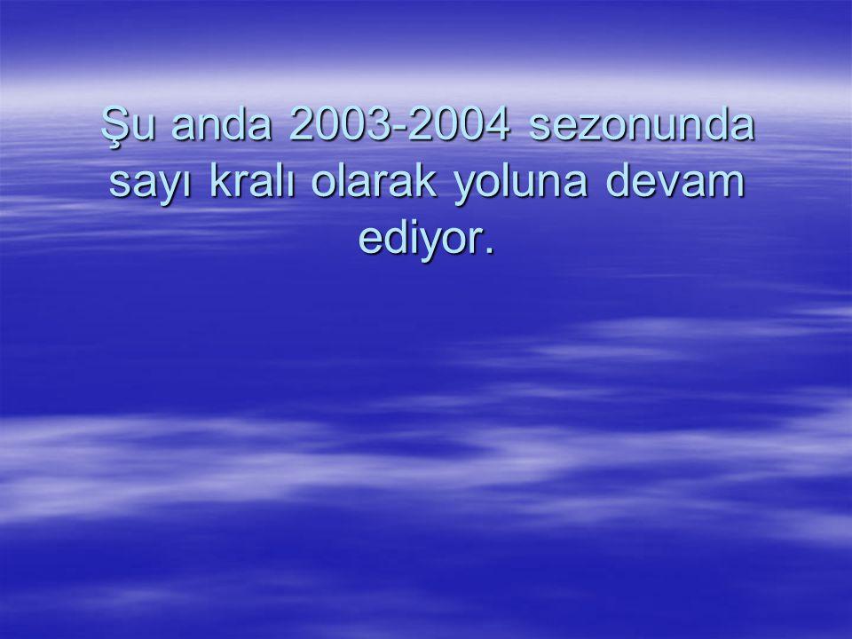 Şu anda 2003-2004 sezonunda sayı kralı olarak yoluna devam ediyor.