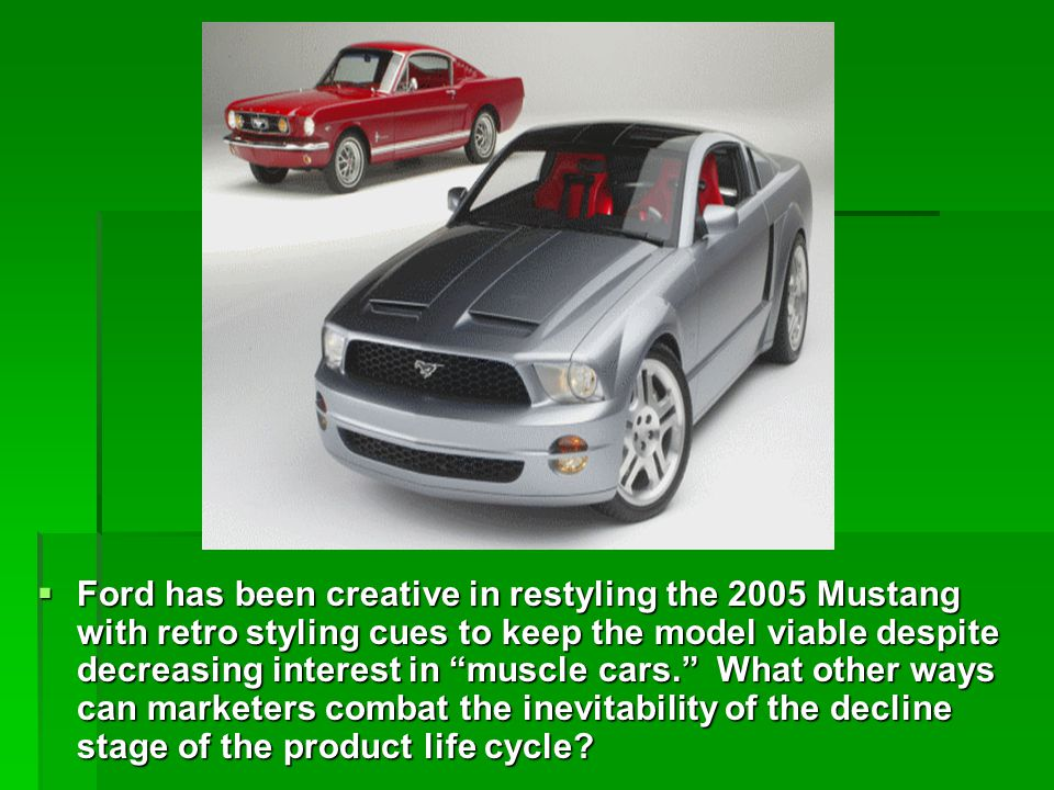 Ford has been creative in restyling the 2005 Mustang with retro styling cues to keep the model viable despite decreasing interest in muscle cars. What other ways can marketers combat the inevitability of the decline stage of the product life cycle