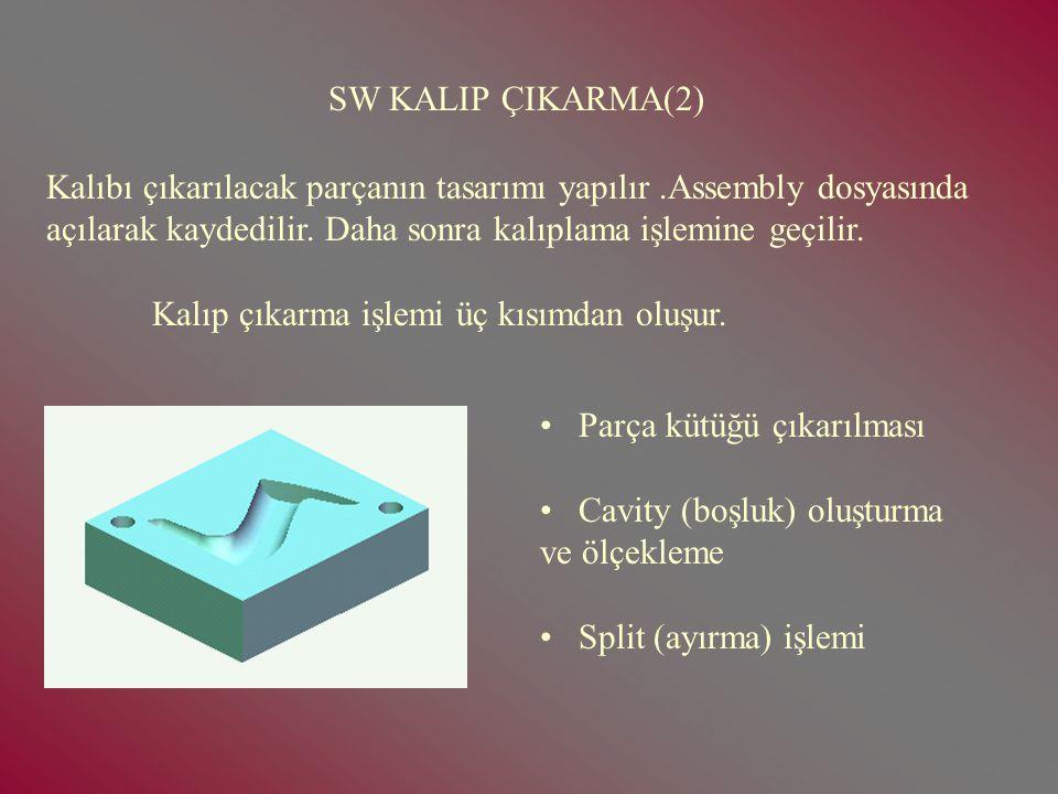 SW KALIP ÇIKARMA(2) Kalıbı çıkarılacak parçanın tasarımı yapılır .Assembly dosyasında. açılarak kaydedilir. Daha sonra kalıplama işlemine geçilir.