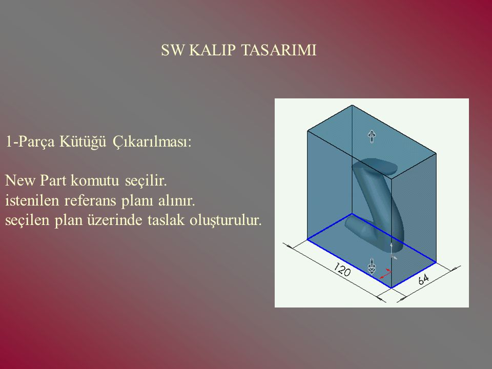 SW KALIP TASARIMI 1-Parça Kütüğü Çıkarılması: New Part komutu seçilir. istenilen referans planı alınır.