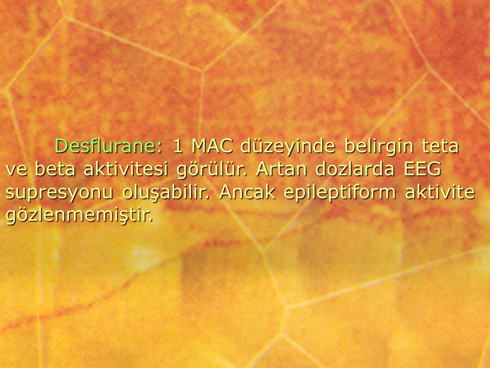 Desflurane: 1 MAC düzeyinde belirgin teta ve beta aktivitesi görülür