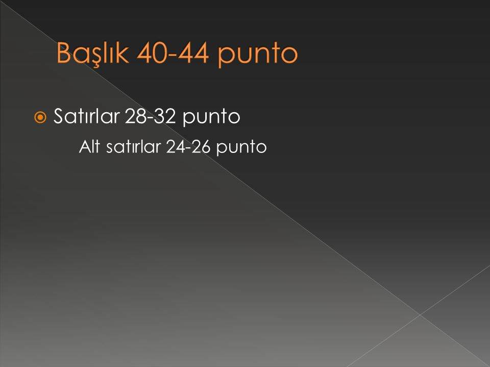 Başlık 40-44 punto Satırlar 28-32 punto Alt satırlar 24-26 punto