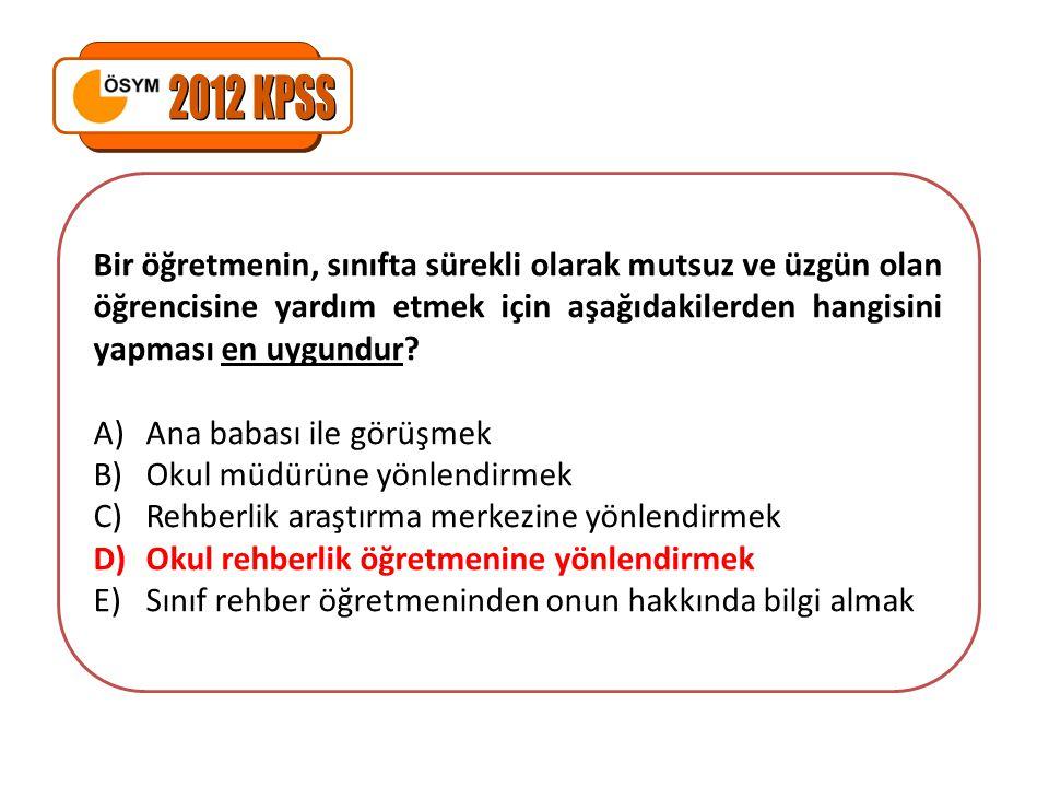 2012 KPSS Bir öğretmenin, sınıfta sürekli olarak mutsuz ve üzgün olan öğrencisine yardım etmek için aşağıdakilerden hangisini yapması en uygundur
