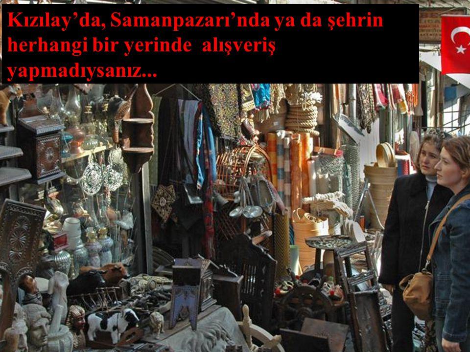 Kızılay'da, Samanpazarı'nda ya da şehrin herhangi bir yerinde alışveriş yapmadıysanız...