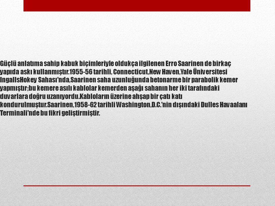 Güçlü anlatıma sahip kabuk biçimleriyle oldukça ilgilenen Erro Saarinen de birkaç yapıda askı kullanmıştır.1955-56 tarihli, Connecticut,New Haven,Yale Üniversitesi IngallsHokey Sahası nda,Saarinen saha uzunluğunda betonarme bir parabolik kemer yapmıştır;bu kemere asılı kablolar kemerden aşağı sahanın her iki tarafındaki duvarlara doğru uzanıyordu.Kabloların üzerine ahşap bir çatı katı kondurulmuştur.Saarinen,1958-62 tarihli Washington,D.C. nin dışındaki Dulles Havaalanı Terminali nde bu fikri geliştirmiştir.