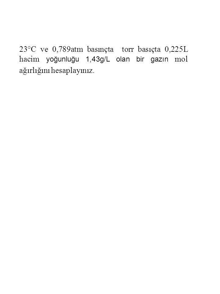 23°C ve 0,789atm basınçta torr basıçta 0,225L hacim yoğunluğu 1,43g/L olan bir gazın mol ağırlığını hesaplayınız.